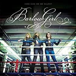 How Can We Be Silent by BarlowGirl (2007-08-02)