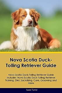 Nova Scotia Duck-Tolling Retriever Guide Nova Scotia Duck-Tolling Retriever Guide Includes: Nova Scotia Duck-Tolling Retriever Training, Diet, Socializing, Care, Grooming, Breeding and More