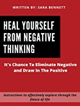 Heal Yourself From Negative Thinking: It's Chance To Eliminate Negative and Draw In The Positive
