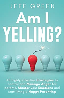 Am I Yelling: 45 Highly Effective Strategies to Control and Manage Anger for Parents, Master your Emotions and Start Living a Happy Parenting
