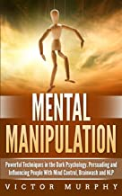 Mental Manipulation: Powerful Techniques in the Dark Psychology. Persuading and Influencing People With Mind Control, Brainwash and NLP