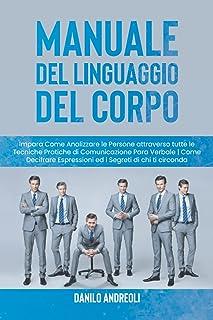 Manuale del Linguaggio del Corpo: Impara Come Analizzare le Persone attraverso tutte le Tecniche Pratiche di Comunicazione...