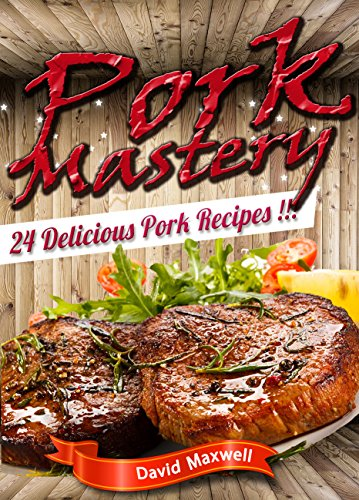 Pork Mastery: 24 Delicious Pork Recipes (Pork Recipes, Pork Cookbooks, meat cookbook, Meat Recipes, Pork Roast) (Meat Mastery Book 2) by [David Maxwell]