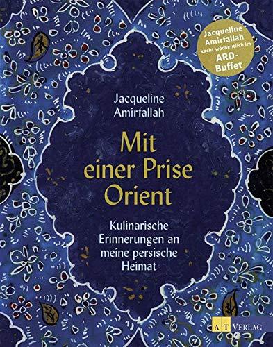 Mit einer Prise Orient: Kulinarische Erinnerungen an meine persische Heimat. Das persische Kochbuch. Rezepte für alle Jahreszeiten