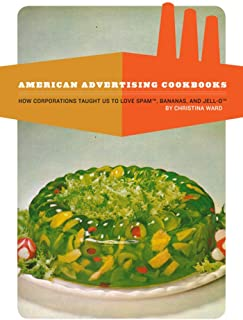 American Advertising Cookbooks: How Corporations Taught Us to Love Bananas, Spam, and Jell-O