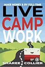 Live Camp Work: How to Make Money While Living in an RV & Travel Full-time, Plus 1000+ Employers Who Hire RVers