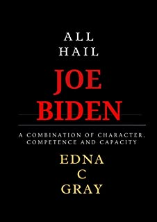 ALL HAIL JOE BIDEN: A Combination of Character, Competence and Capacity