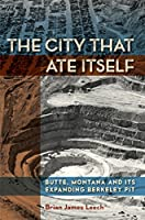The City That Ate Itself: Butte, Montana and Its Expanding Berkeley Pit (Mining and Society)