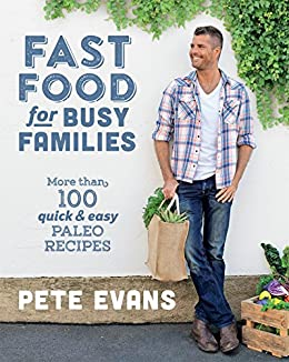 Fast Food for Busy Families: More Than 100 Quick and Easy Paleo Recipes by [Pete Evans]