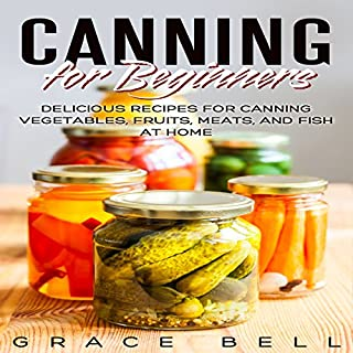 Canning for Beginners     Delicious Recipes for Canning Vegetables, Fruits, Meats, and Fish at Home              By:                                                                                                                                 Grace Bell                               Narrated by:                                                                                                                                 Sangita Chauhan                      Length: 45 mins     2 ratings     Overall 5.0