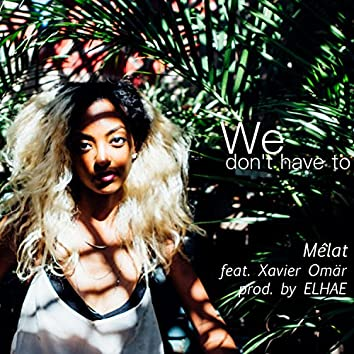 We Don't Have To (feat. Xavier Omär)