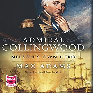 Admiral Collingwood: Nelson's Own Hero                   By:                                                                                                                                 Max Adams                               Narrated by:                                                                                                                                 Dugald Bruce Lockhart                      Length: 8 hrs and 20 mins     21 ratings     Overall 4.6