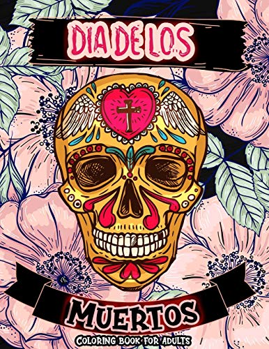 Dia De Los Muertos Coloring Book For Adults: The Day Of The