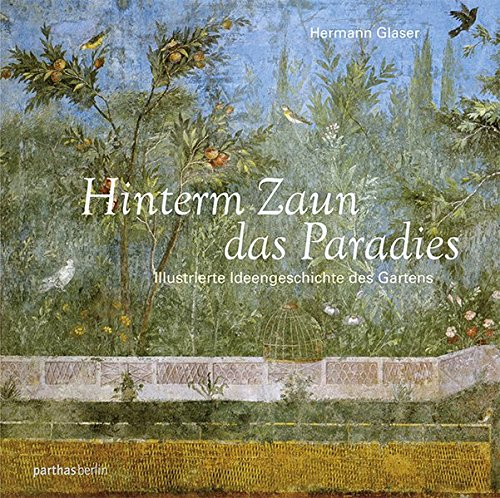 Hinterm Zaun das Paradies: Die Ideengeschichte des Gartens
