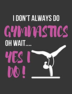 I Don't Always Do Gymnastics Oh Wait.... Yes I Do!: Funny Novelty Gymnasts College Ruled Lined Journal / Notebooks for Girls to Write in (8.5X11)