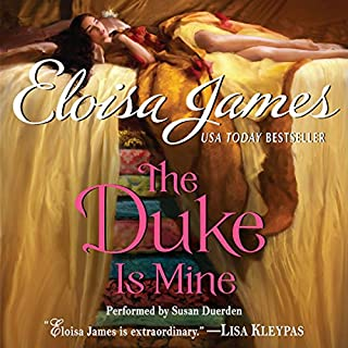 The Duke Is Mine                   By:                                                                                                                                 Eloisa James                               Narrated by:                                                                                                                                 Susan Duerden                      Length: 10 hrs and 40 mins     470 ratings     Overall 4.2