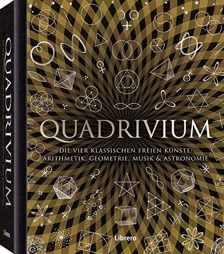 QUADRIVIUM: Die vier klassischen freien Künste: Arithmetik, Geometrie, Musik und Astronomie für alle verständlich