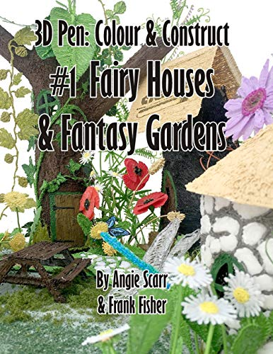 3D pen: Colour & Construct #1 Fairy Houses & Fantasy Gardens: Volume 1