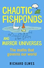 Chaotic Fishponds and Mirror Universes: The Strange Maths Behind the Modern World by Richard Elwes (25-Apr-2013) Paperback