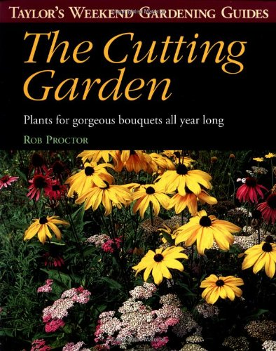The Cutting Garden: Plants for Gorgeous Bouquets All Year Long (Taylor's Weekend Gardening Guides)