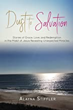 Dust to Salvation: Stories of Grace, Love, and Redemption in the Midst of Jesus Revealing Unexpected Miracles