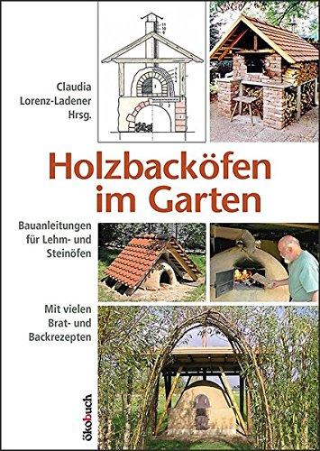 Holzbacköfen im Garten: Bauanleitungen für Lehm- und Steinöfen Mit vielen Brat- und Backrezepten