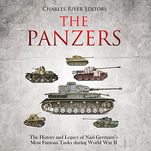 The Panzers: The History and Legacy of Nazi Germany's Most Famous Tanks During World War II audiobook cover art