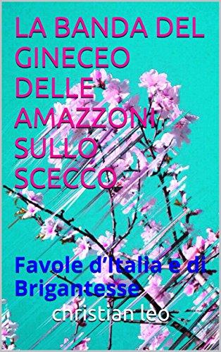 LA BANDA DEL GINECEO DELLE AMAZZONI SULLO SCECCO: Favole d'Italia e di Brigantesse (Italian Edition)