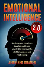 EMOTIONAL INTELLIGENCE 2.0: Mastery your emotions, develop and boost your EQ to improve the skill to business and relationship