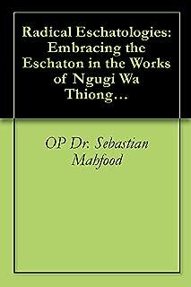 Radical Eschatologies: Embracing the Eschaton in the Works of Ngugi Wa Thiong'o, Nuruddin Farah, and Ayi Kwei Armah
