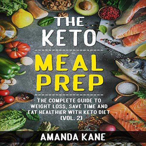 The Keto Meal Prep: The Complete Guide to Weight Loss, Save Time and Eat Healthier with Keto Diet (Vol. 2)  By  cover art