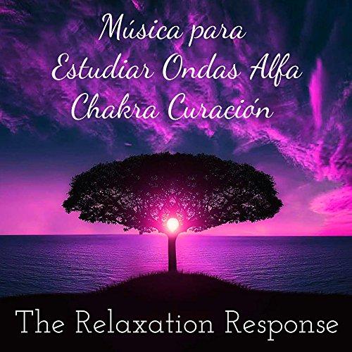 The Relaxation Response - Música para Estudiar Ondas Alfa Chakra Curación Meditación Profunda y Mente Sana en Cuerpo Sano