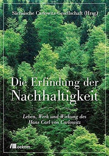 Die Erfindung der Nachhaltigkeit: Leben, Werk und Wirkung des Hans Carl von Carlowitz