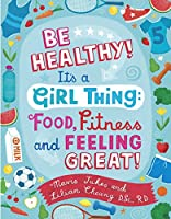 Be Healthy! It's a Girl Thing: Food, Fitness, and Feeling Great (It's a Girl Thing)