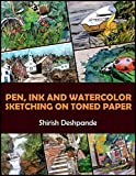 Pen, Ink and Watercolor Sketching on Toned Paper: Learn to Draw and Paint Stunning Illustrations in 10 Step-by-Step Exercises