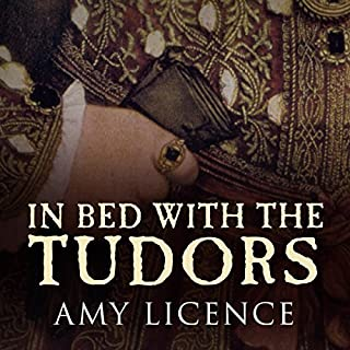 In Bed with the Tudors     From Elizabeth of York to Elizabeth I              By:                                                                                                                                 Amy Licence                               Narrated by:                                                                                                                                 Debra Burton                      Length: 7 hrs and 33 mins     6 ratings     Overall 3.8