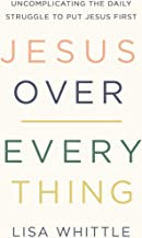 Jesus Over Everything: Uncomplicating the Daily Struggle to Put Jesus First