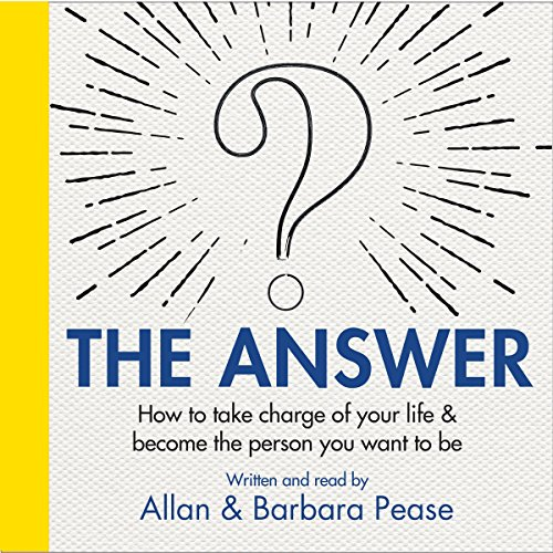 The Answer     How to take charge of your life & become the person you want to be              By:                                                                                                                                 Barbara Pease,                                                                                        Allan Pease                               Narrated by:                                                                                                                                 Allan Pease,                                                                                        Barbara Pease                      Length: 6 hrs and 45 mins     5 ratings     Overall 4.6