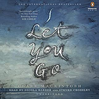 I Let You Go                   By:                                                                                                                                 Clare Mackintosh                               Narrated by:                                                                                                                                 Nicola Barber,                                                                                        Steven Crossley                      Length: 12 hrs and 13 mins     4,245 ratings     Overall 4.4