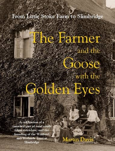 The Farmer and the Goose with the Golden Eyes: A Celebration of a Vanished Part of Rural South Gloucestershire and the Founding of the Wildfowl and Wetlands Trust at Slimbridge