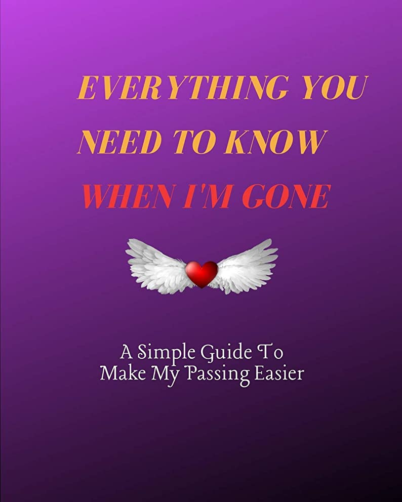 Everything You Need to Know When I'm Gone A Simple Guide to Make My Passing Easier: I'm Dead Now What To Do: Record Book & Organizer Of The Details ... Should Know When I Die; Preparing For Death
