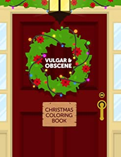 Vulgar & Obscene Christmas Coloring Book: Adult Coloring Book With Funny Shocking Festive Curse Words and Dirty Holiday Sw...
