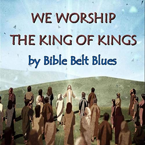 We Worship the King of Kings by Bible Belt Blues on Amazon