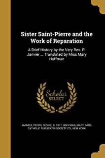 Sister Saint-Pierre and the Work of Reparation: A Brief History by the Very Rev. P. Janvier ... Translated by Miss Mary Ho...