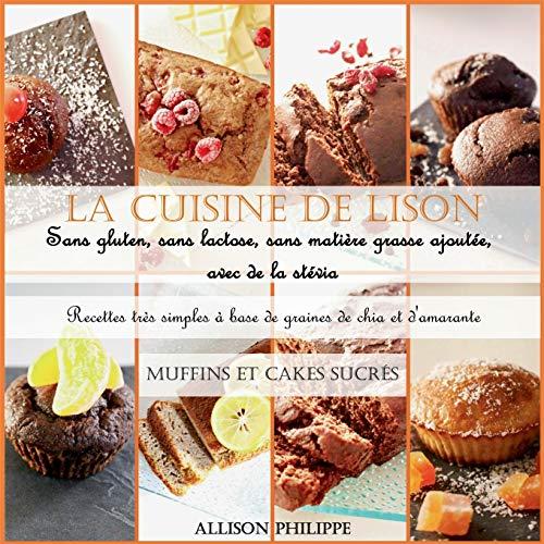 La cuisine de Lison : sans gluten, sans lactose et sans matière grasse ajoutée, avec de la stévia. Recettes très simples à base de graines de chia et d'amarante : Muffins et Cakes sucrés