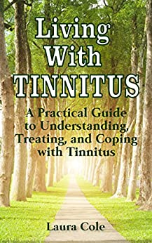Living With Tinnitus: A Practical Guide to Understanding, Treating, and Coping with Tinnitus by [Laura Cole]