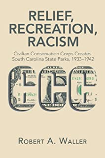 Relief, Recreation, Racism: Civilian Conservation Corps Creates South Carolina State Parks, 1933-1942