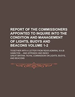 Report of the Commissioners Appointed to Inquire Into the Condition and Management of Lights, Buoys and Beacons; Together ...