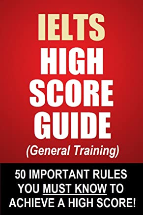 IELTS High Score Guide (General Training) - 50 Important Rules You Must Know To Achieve A High Score!