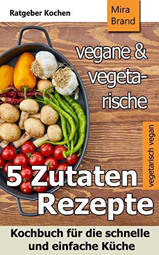 5 Zutaten - vegane und vegetarische Rezepte: Kochbuch für die schnelle und einfache Küche